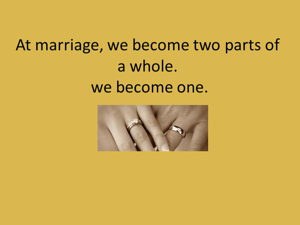 At marriage, we become two parts of a whole.