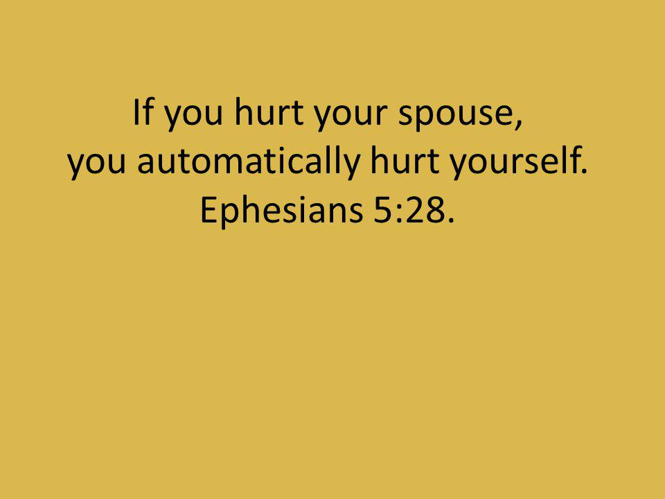 you automatically hurt yourself. Ephesians 5:28.