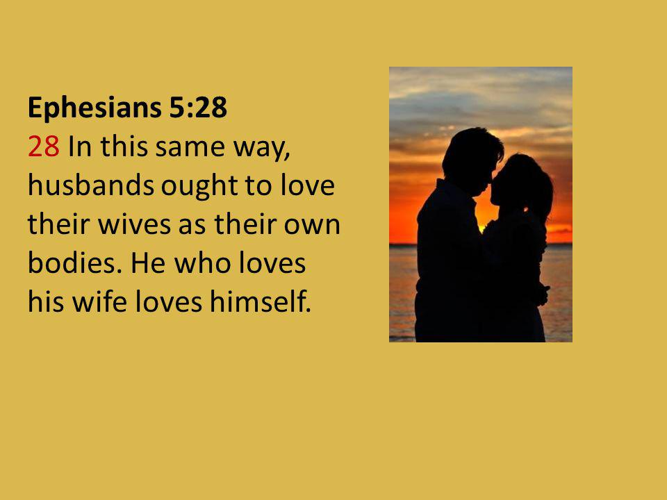 Ephesians 5:28 28 In this same way, husbands ought to love their wives as their own bodies.