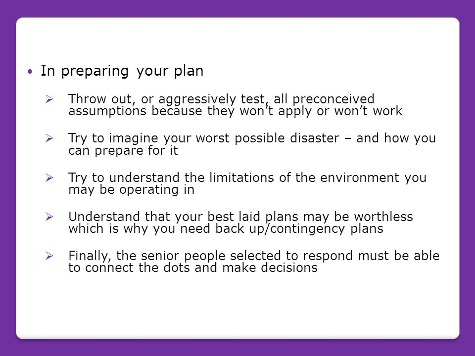 In preparing your plan Throw out, or aggressively test, all preconceived assumptions because they won't apply or won't work.