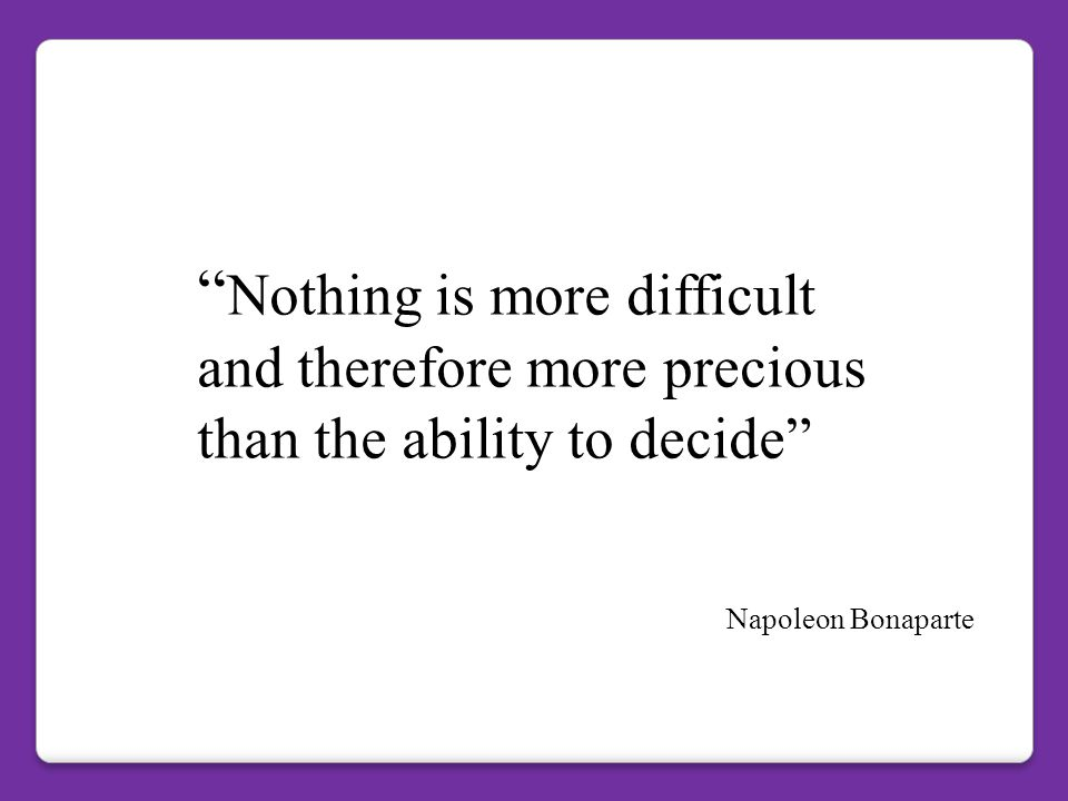 Nothing is more difficult and therefore more precious than the ability to decide