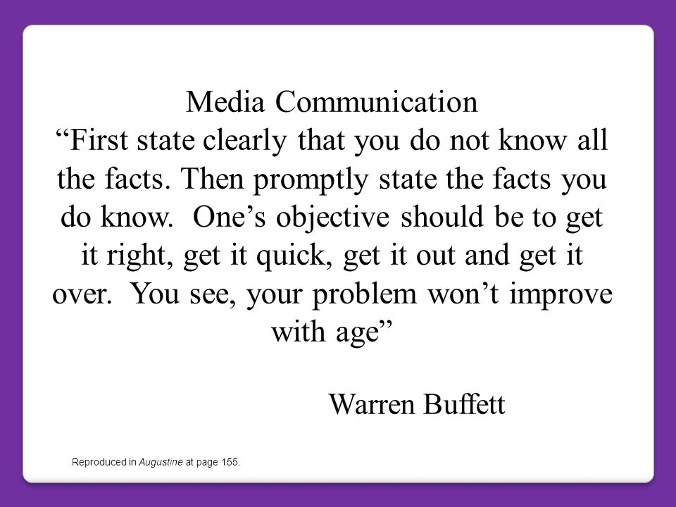 Media Communication First state clearly that you do not know all the facts. Then promptly state the facts you do know. One's objective should be to get it right, get it quick, get it out and get it over. You see, your problem won't improve with age Warren Buffett