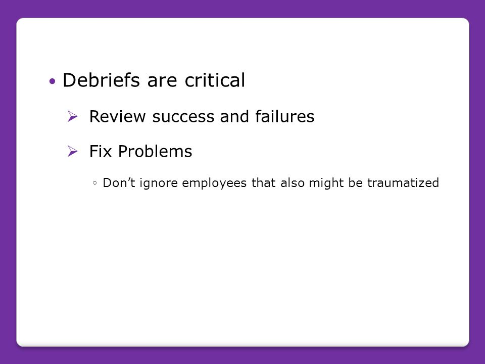Debriefs are critical Review success and failures Fix Problems