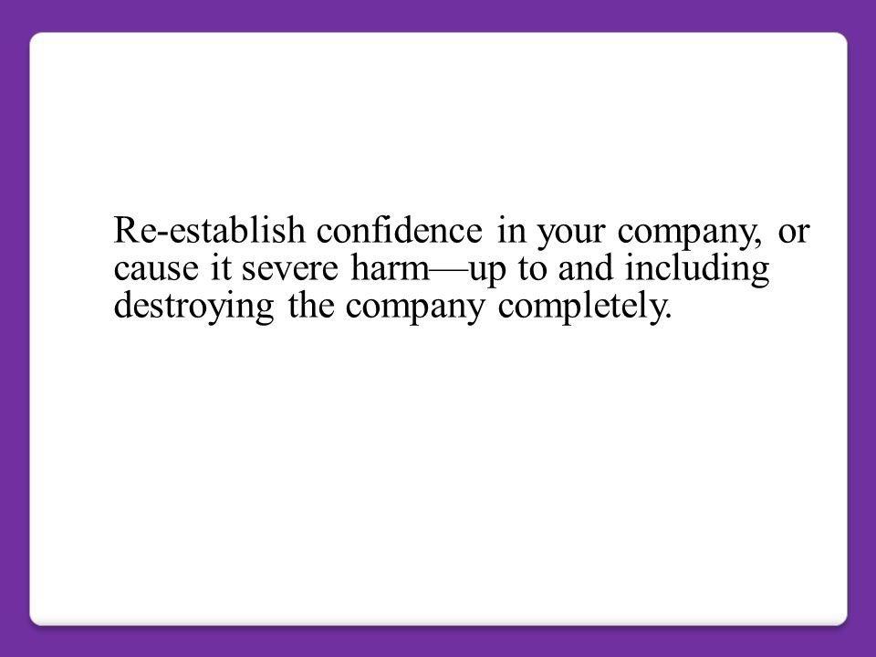 Re-establish confidence in your company, or cause it severe harm—up to and including destroying the company completely.