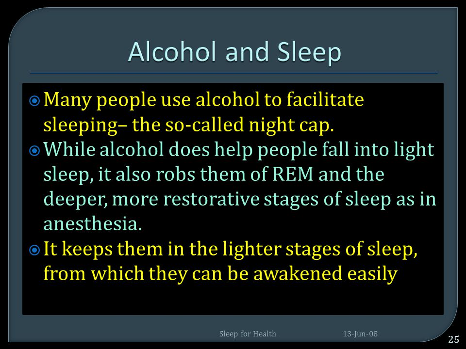 Alcohol and Sleep Many people use alcohol to facilitate sleeping– the so-called night cap.