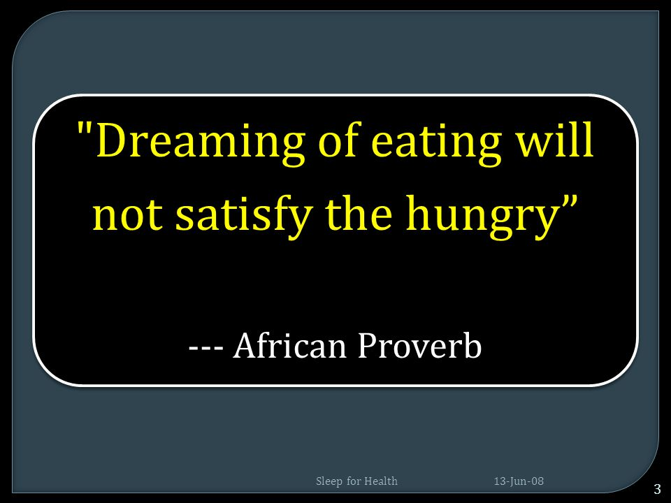 --- African Proverb Dreaming of eating will not satisfy the hungry