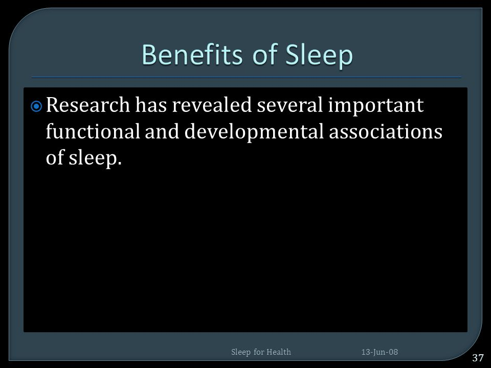 Benefits of Sleep Research has revealed several important functional and developmental associations of sleep.