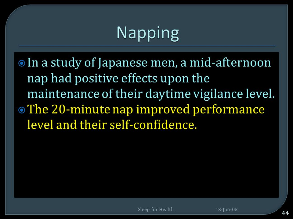 Napping In a study of Japanese men, a mid-afternoon nap had positive effects upon the maintenance of their daytime vigilance level.