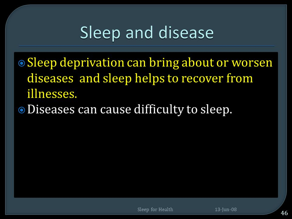 Sleep and disease Sleep deprivation can bring about or worsen diseases and sleep helps to recover from illnesses.