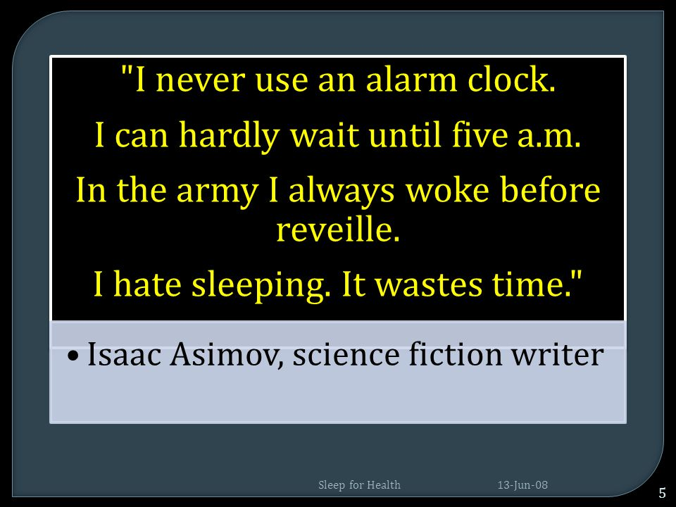 I never use an alarm clock. I can hardly wait until five a.m.
