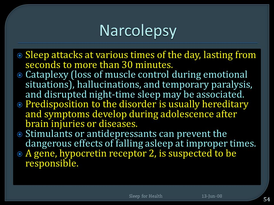 Narcolepsy Sleep attacks at various times of the day, lasting from seconds to more than 30 minutes.