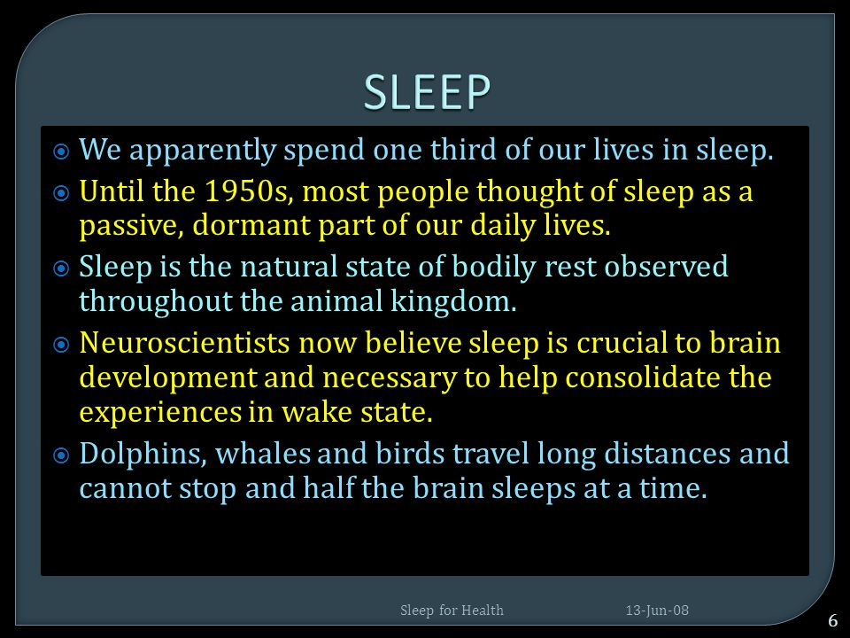 SLEEP We apparently spend one third of our lives in sleep.