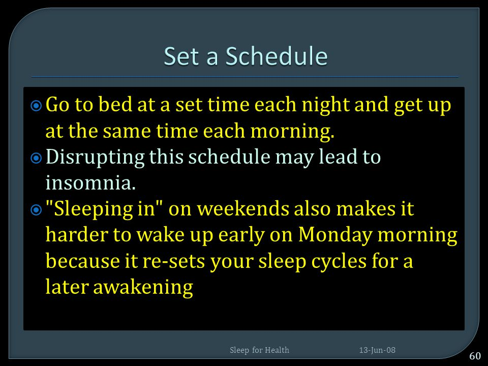 Set a Schedule Go to bed at a set time each night and get up at the same time each morning. Disrupting this schedule may lead to insomnia.