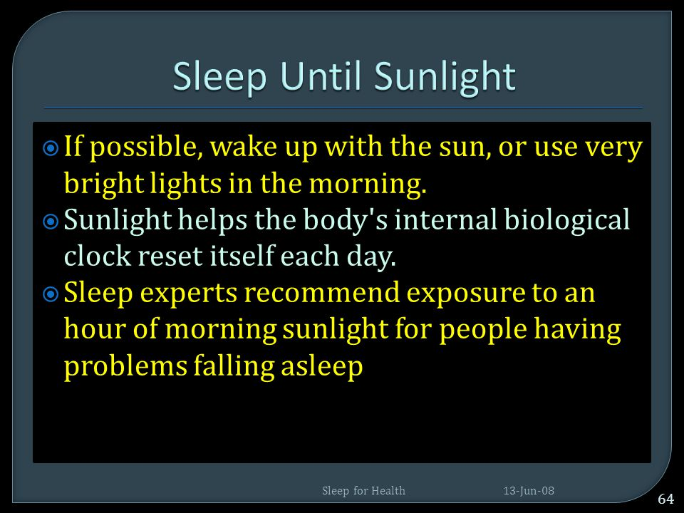 Sleep Until Sunlight If possible, wake up with the sun, or use very bright lights in the morning.