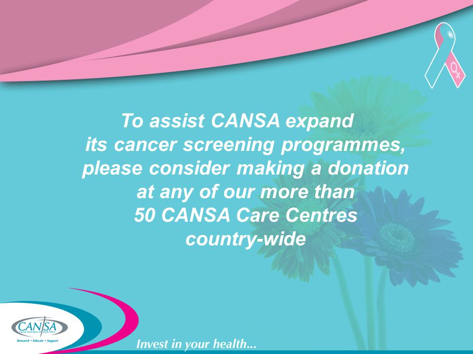 To assist CANSA expand its cancer screening programmes, please consider making a donation at any of our more than 50 CANSA Care Centres country-wide