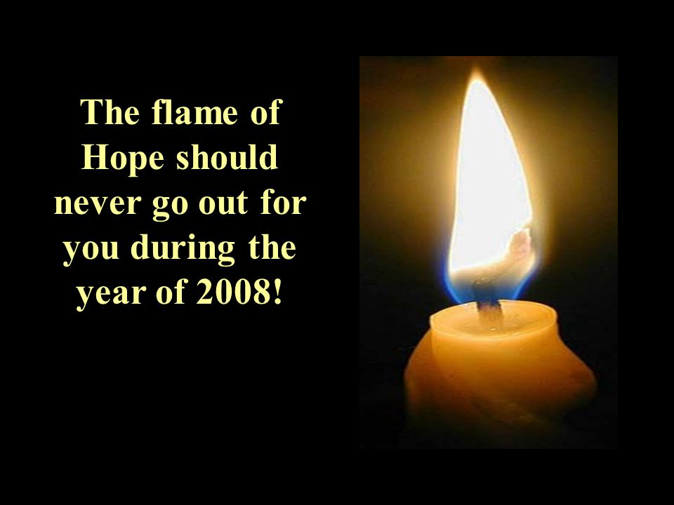 The flame of Hope should never go out for you during the year of 2008!