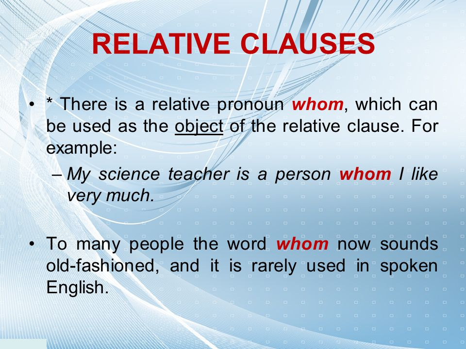 RELATIVE CLAUSES * There is a relative pronoun whom, which can be used as the object of the relative clause. For example:
