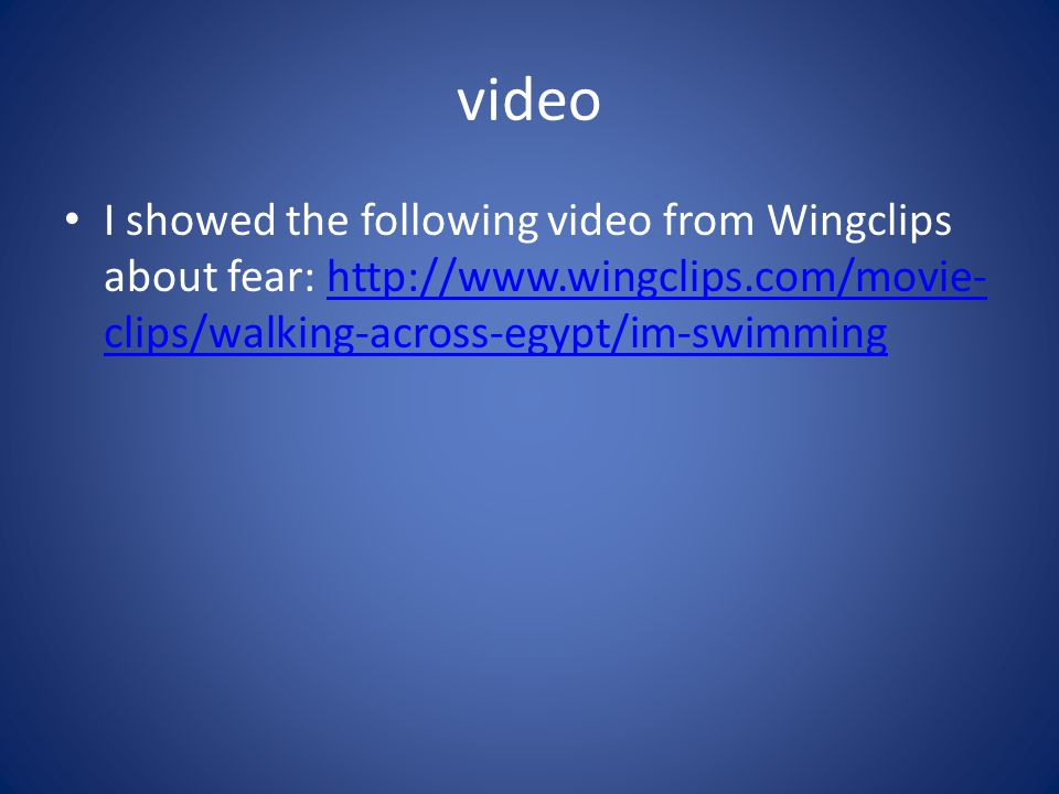 video I showed the following video from Wingclips about fear: http://www.wingclips.com/movie-clips/walking-across-egypt/im-swimming.