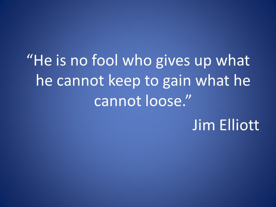He is no fool who gives up what he cannot keep to gain what he cannot loose. Jim Elliott