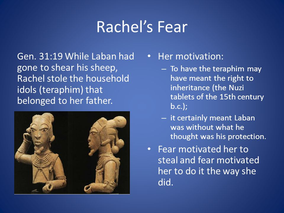 Rachel's Fear Gen. 31:19 While Laban had gone to shear his sheep, Rachel stole the household idols (teraphim) that belonged to her father.