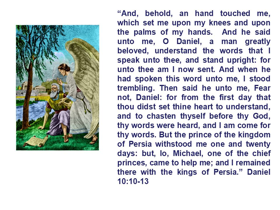 And, behold, an hand touched me, which set me upon my knees and upon the palms of my hands. And he said unto me, O Daniel, a man greatly beloved, understand the words that I speak unto thee, and stand upright: for unto thee am I now sent.