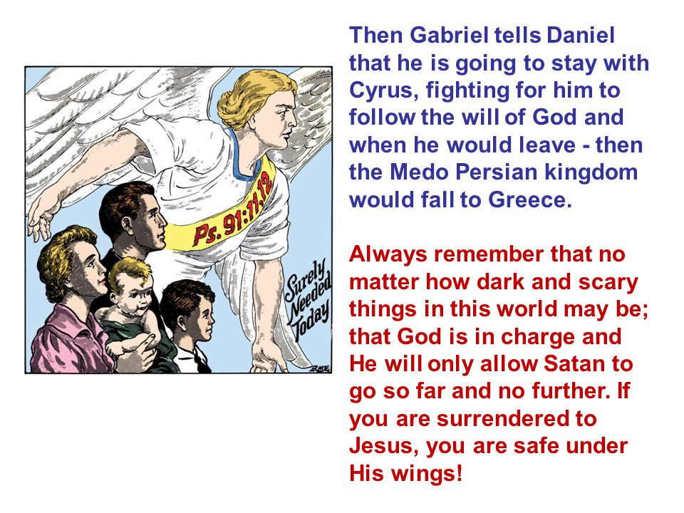 Then Gabriel tells Daniel that he is going to stay with Cyrus, fighting for him to follow the will of God and when he would leave - then the Medo Persian kingdom would fall to Greece.