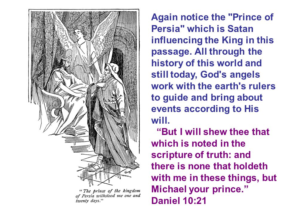 Again notice the Prince of Persia which is Satan influencing the King in this passage. All through the history of this world and still today, God s angels work with the earth s rulers to guide and bring about events according to His will.