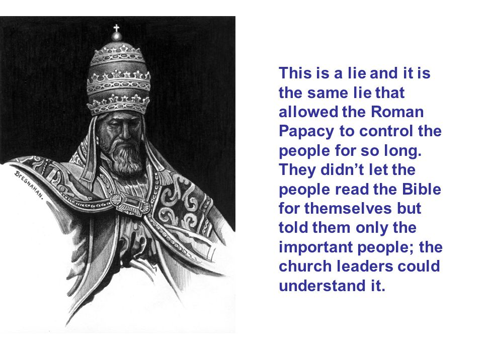 This is a lie and it is the same lie that allowed the Roman Papacy to control the people for so long.