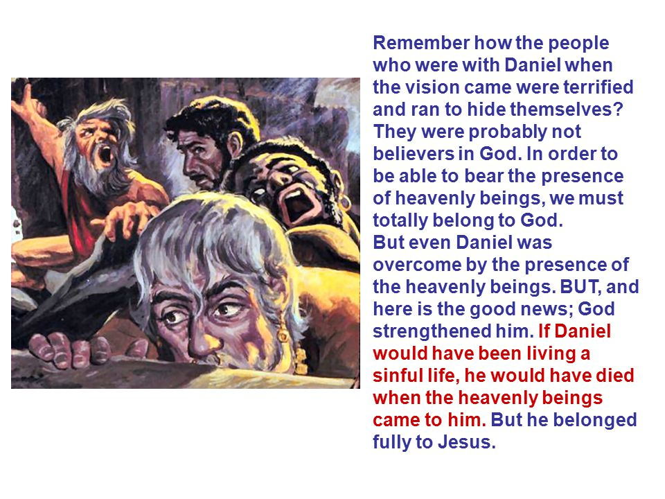 Remember how the people who were with Daniel when the vision came were terrified and ran to hide themselves They were probably not believers in God. In order to be able to bear the presence of heavenly beings, we must totally belong to God.