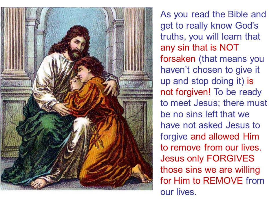 As you read the Bible and get to really know God's truths, you will learn that any sin that is NOT forsaken (that means you haven't chosen to give it up and stop doing it) is not forgiven! To be ready to meet Jesus; there must be no sins left that we have not asked Jesus to forgive and allowed Him to remove from our lives.