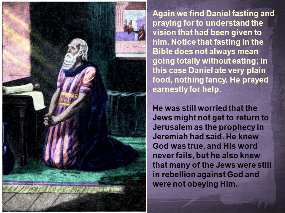 Again we find Daniel fasting and praying for to understand the vision that had been given to him. Notice that fasting in the Bible does not always mean going totally without eating; in this case Daniel ate very plain food, nothing fancy. He prayed earnestly for help.
