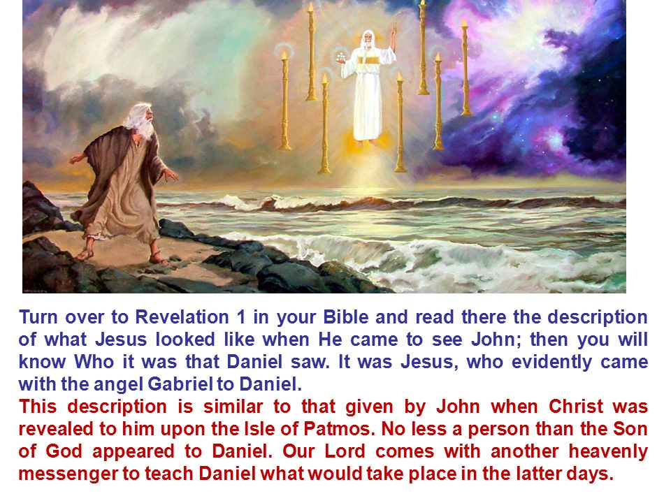 Turn over to Revelation 1 in your Bible and read there the description of what Jesus looked like when He came to see John; then you will know Who it was that Daniel saw. It was Jesus, who evidently came with the angel Gabriel to Daniel.