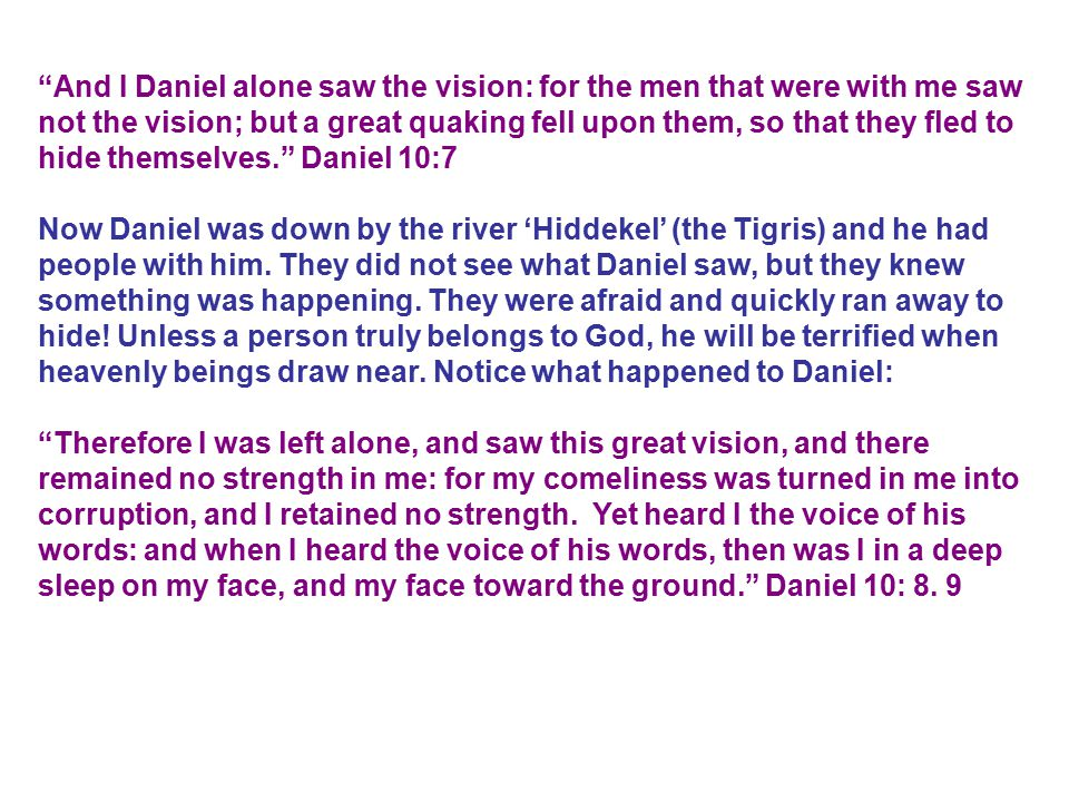 And I Daniel alone saw the vision: for the men that were with me saw not the vision; but a great quaking fell upon them, so that they fled to hide themselves. Daniel 10:7