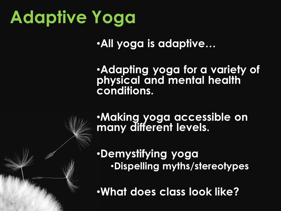 Adaptive Yoga All yoga is adaptive…