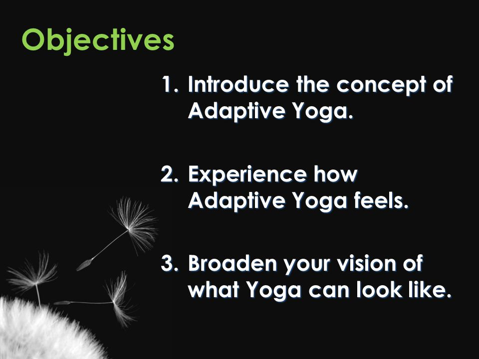 Objectives Introduce the concept of Adaptive Yoga.
