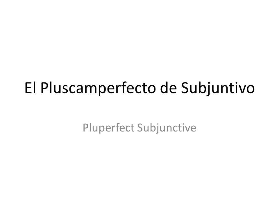 El Pluscamperfecto de Subjuntivo