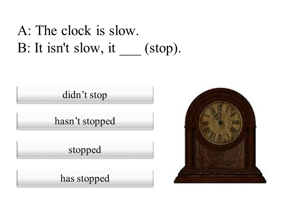 A: The clock is slow. B: It isn t slow, it ___ (stop).