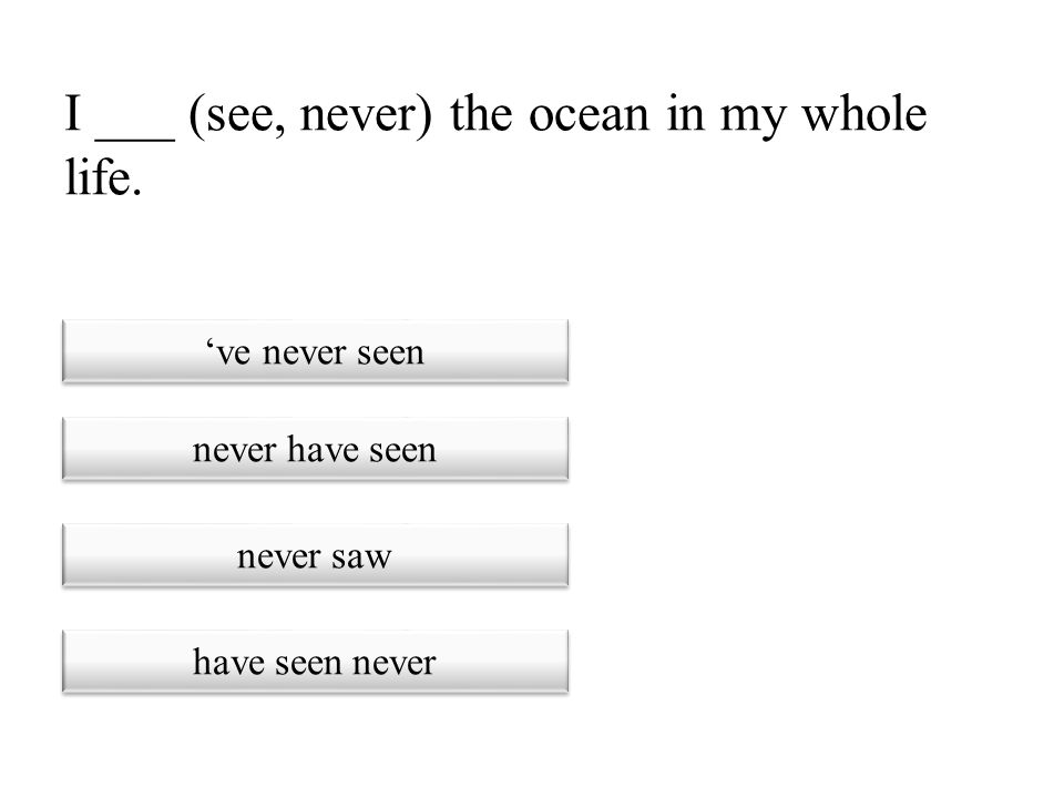 I ___ (see, never) the ocean in my whole life.