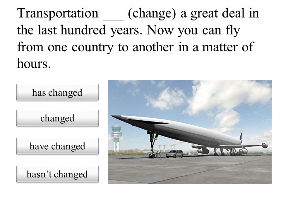 Transportation ___ (change) a great deal in the last hundred years