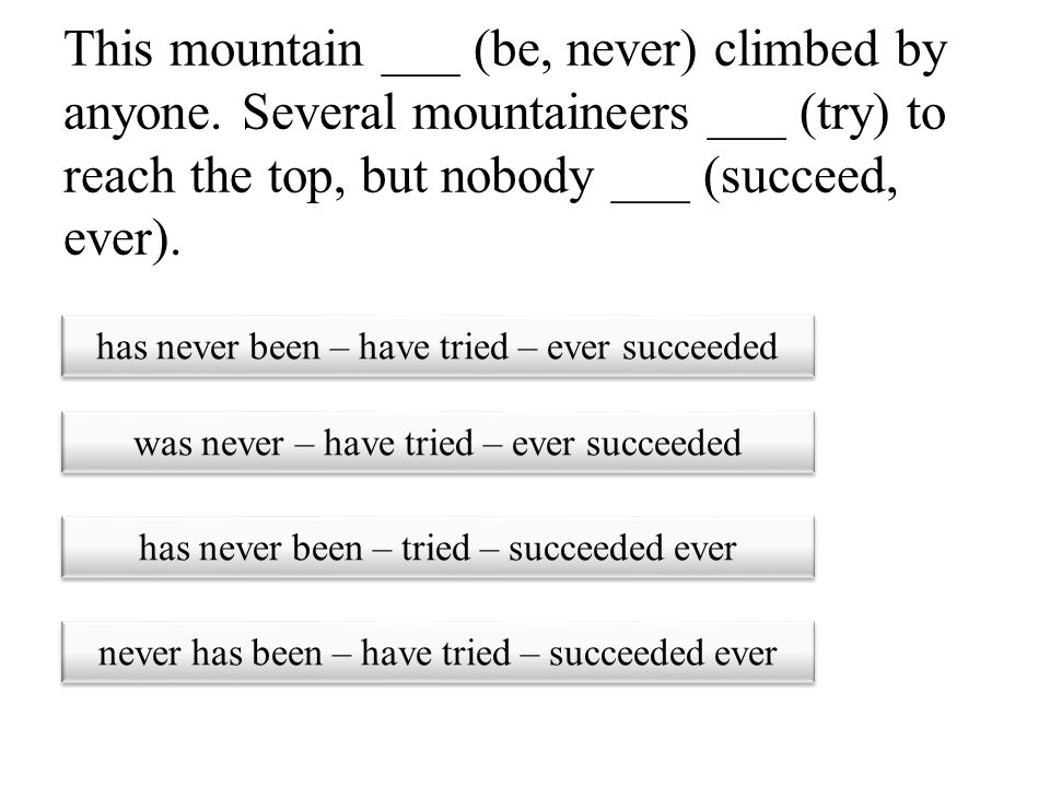 This mountain ___ (be, never) climbed by anyone