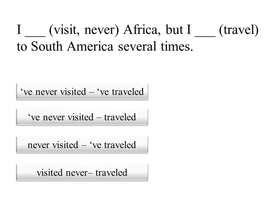 I ___ (visit, never) Africa, but I ___ (travel) to South America several times.