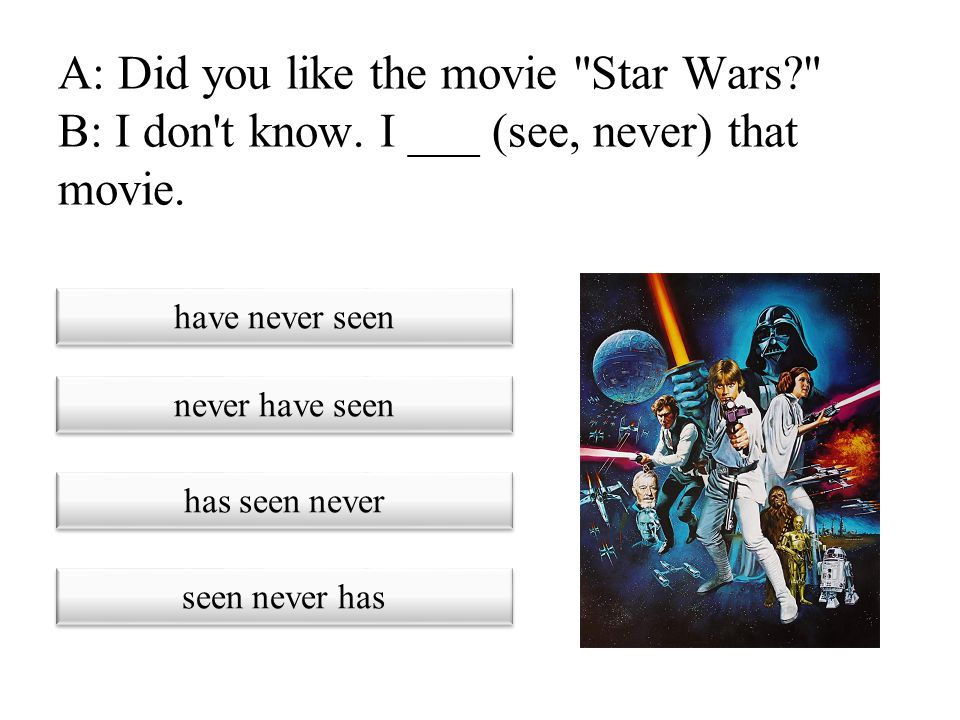 A: Did you like the movie Star Wars. B: I don t know