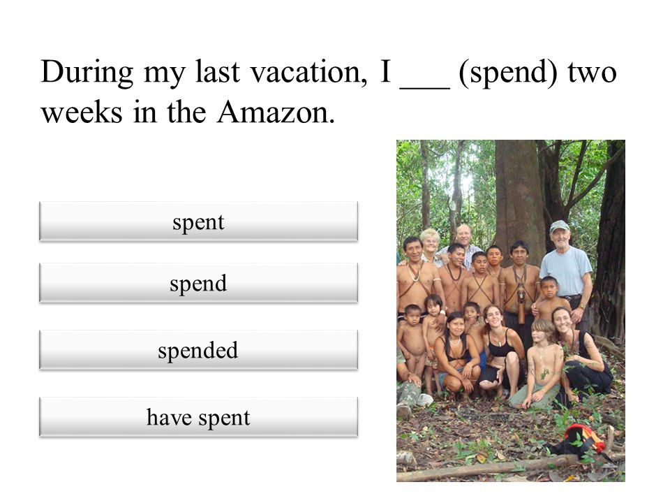 During my last vacation, I ___ (spend) two weeks in the Amazon.