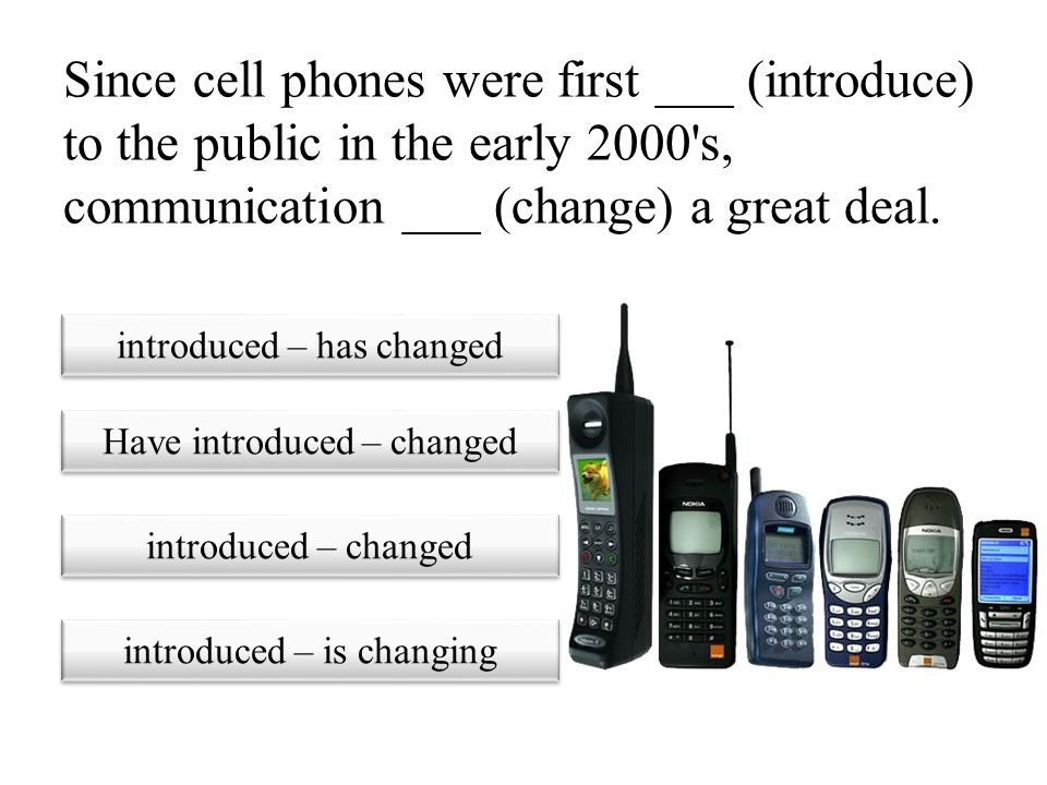 Since cell phones were first ___ (introduce) to the public in the early 2000 s, communication ___ (change) a great deal.