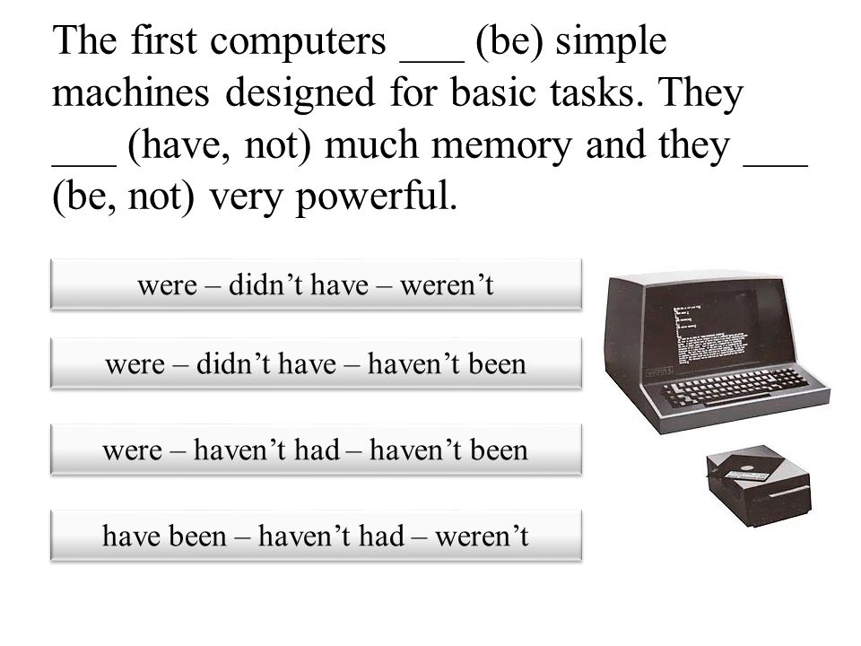 The first computers ___ (be) simple machines designed for basic tasks