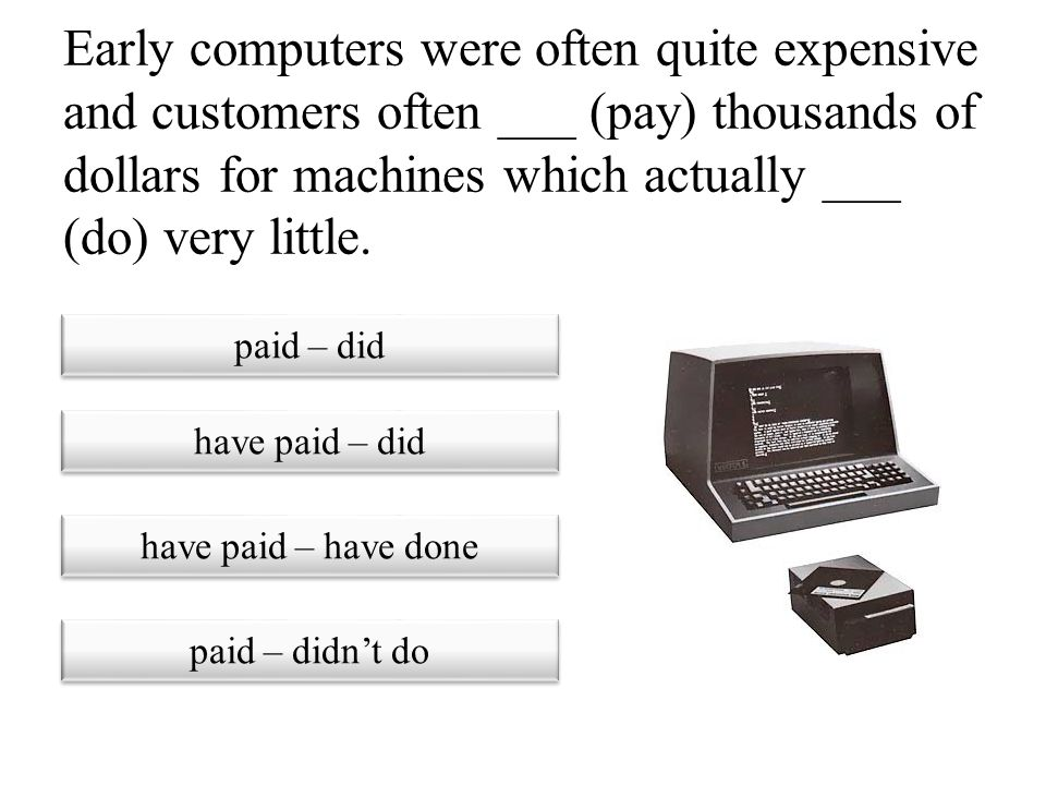 Early computers were often quite expensive and customers often ___ (pay) thousands of dollars for machines which actually ___ (do) very little.
