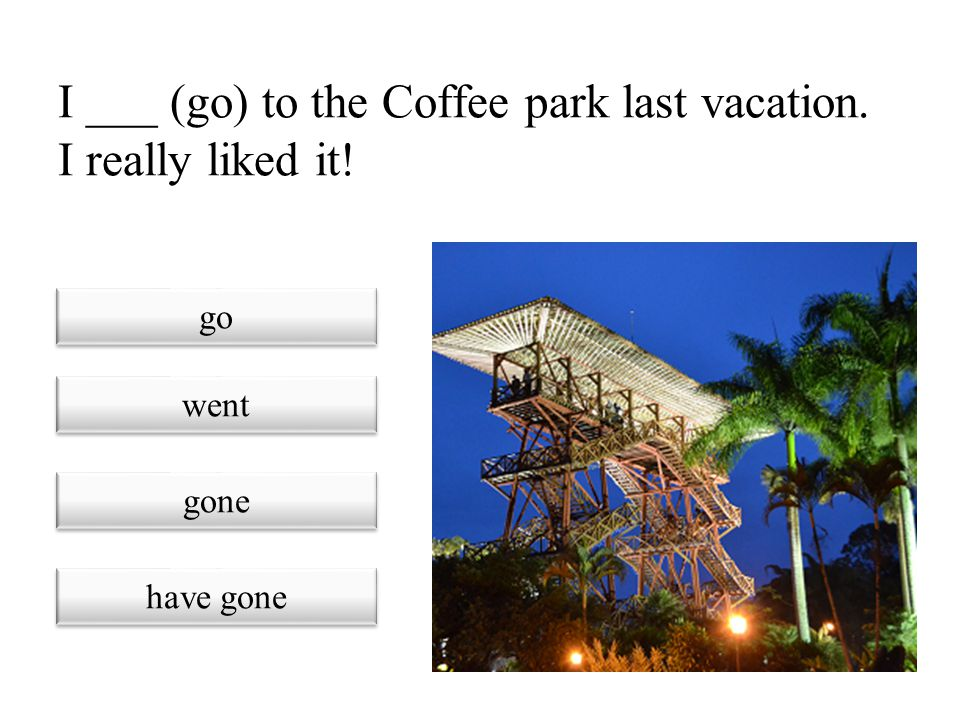 I ___ (go) to the Coffee park last vacation. I really liked it!