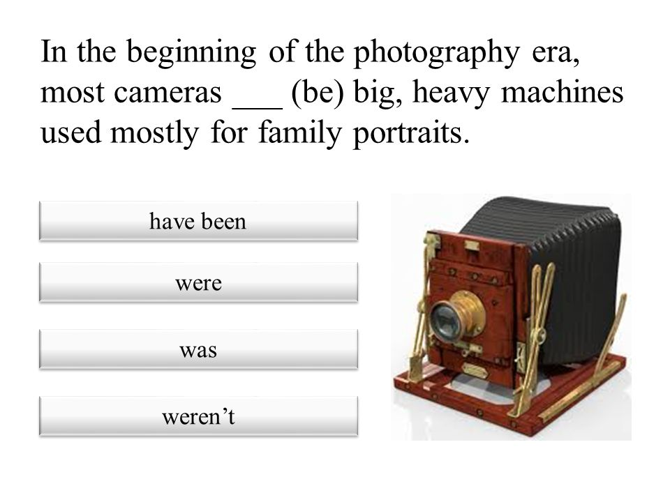 In the beginning of the photography era, most cameras ___ (be) big, heavy machines used mostly for family portraits.