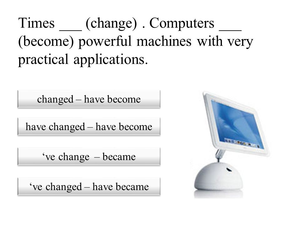 Times ___ (change) . Computers ___ (become) powerful machines with very practical applications.