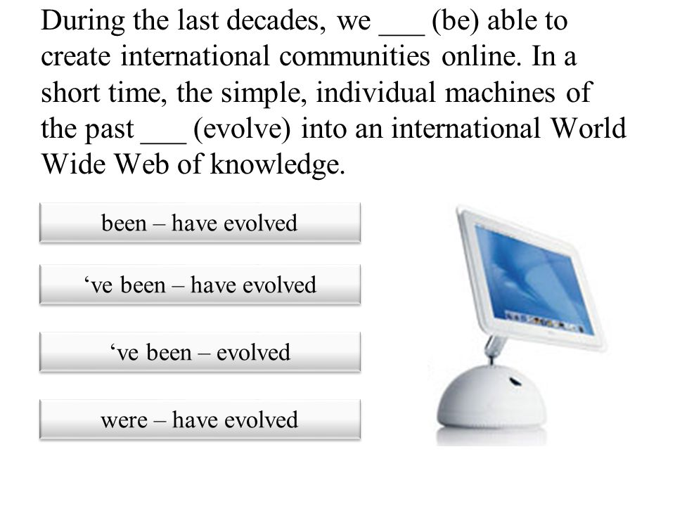 During the last decades, we ___ (be) able to create international communities online. In a short time, the simple, individual machines of the past ___ (evolve) into an international World Wide Web of knowledge.